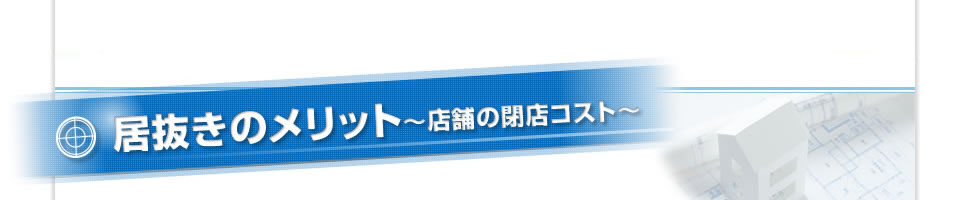居抜きのメリット ~店舗の閉店コスト~